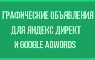Графические объявления Яндекс Директ и Google Adwords