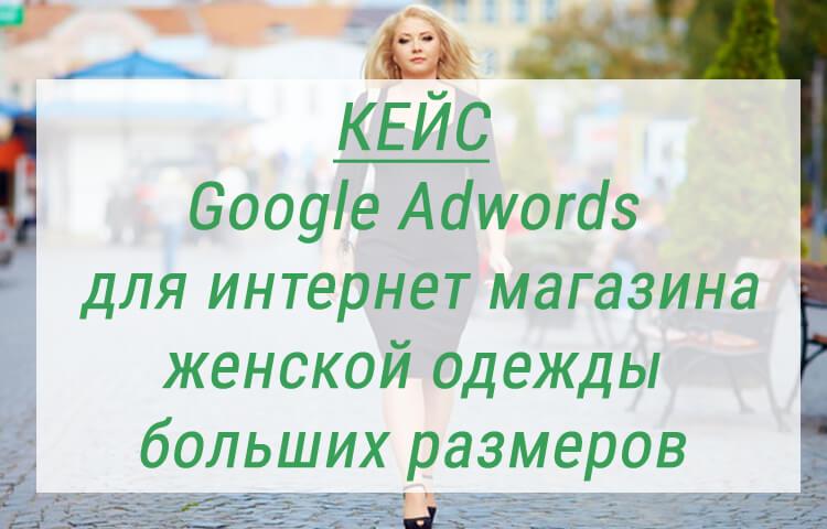 Кейс – Google Adwords для интернет магазина одежды больших размеров